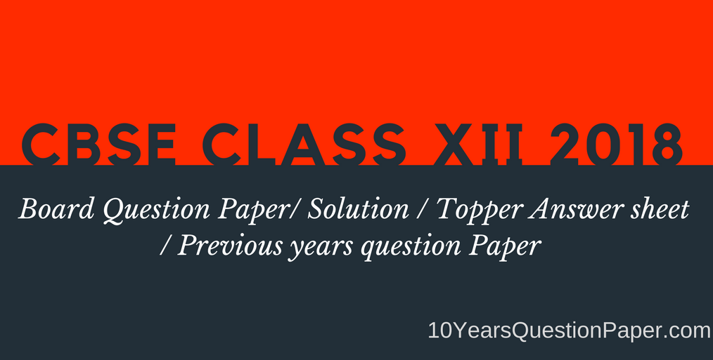 CBSE Previous Year 2018 Board Question Paper for class XII