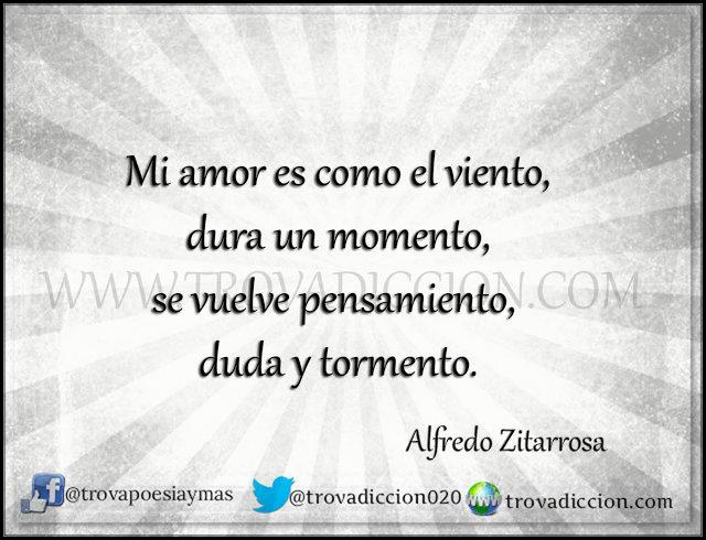 Mi amor es como el viento  dura un momento  se vuelve pensamiento,   duda y tormento.