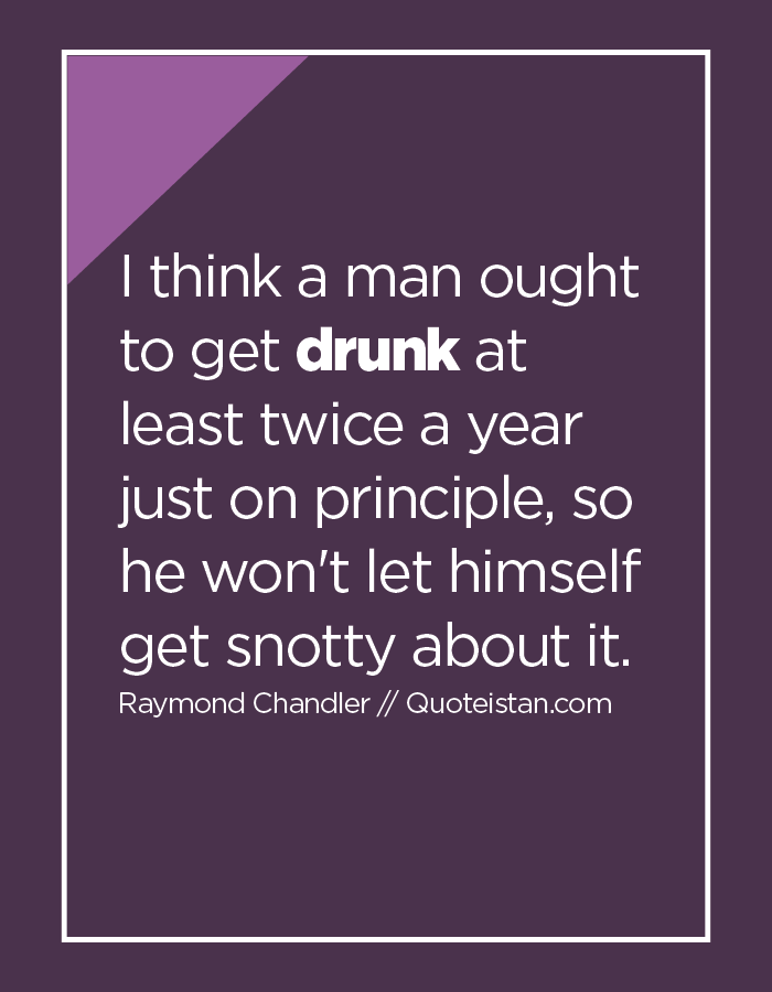 I think a man ought to get drunk at least twice a year just on principle, so he won't let himself get snotty about it.