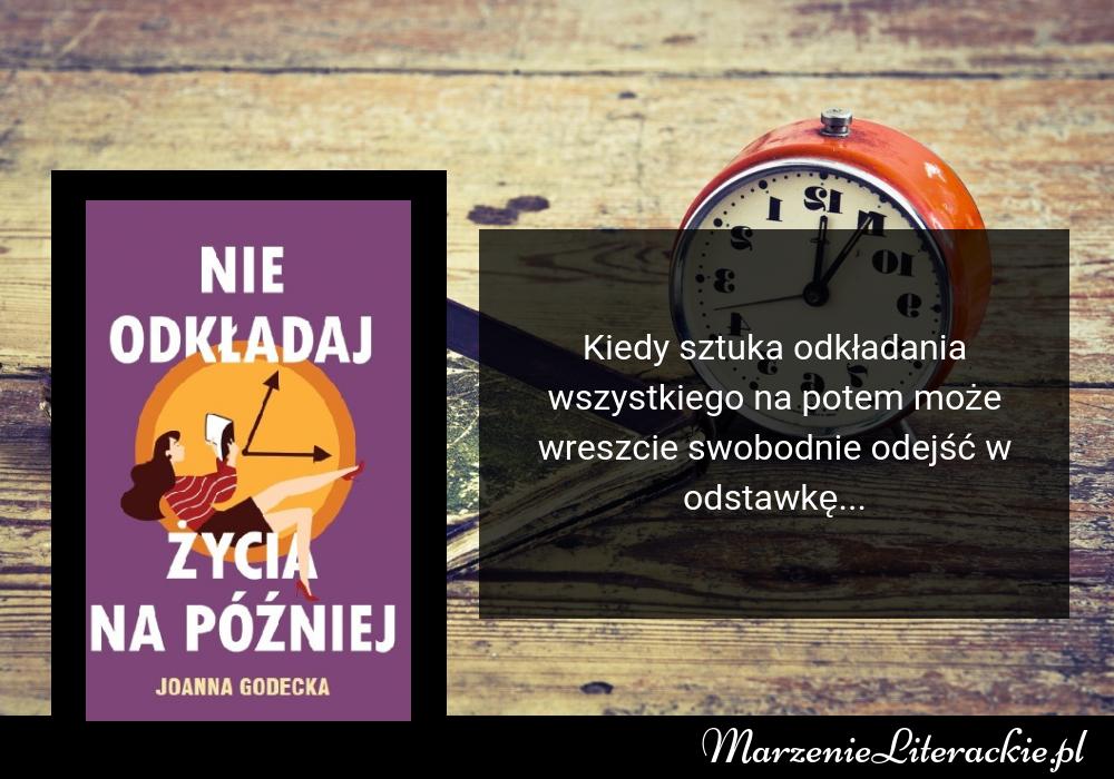 Joanna Godecka - Nie odkładaj życia na później | Kiedy sztuka odkładania wszystkiego na potem może wreszcie swobodnie odejść w odstawkę...
