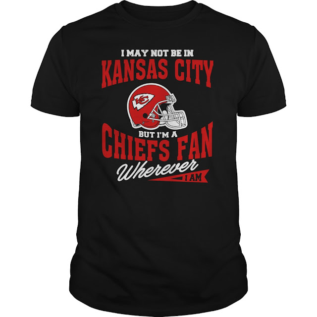 I May Not Be In Kansas City But I'm A Chiefs Fan Wherever I Am Shirt