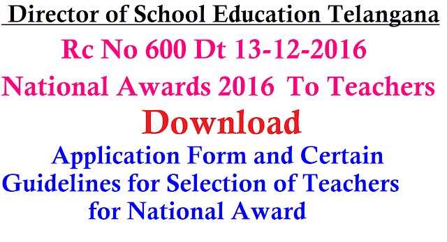 Rc No. 600 National Awards 2016| SE UMC National Awards to Teachers 2016| Teachers National Awards 2016| Proceedings of the Director of School Education Telangana Hyderabad| Ministry of Human resource Development MHRD New Delhi Implements a scheme National Awards to Teachers every Year| Teachers-National Award-2016-Eligibility & Selection Procedure Guidelines| Application Form for Teachers to apply for National Award -2016| Eligibility & Selection Procedure Guidelines for Teachers-National Award-2016 /2016/12/Rc-No-600-national-awards-to-teachers-2016-SE-UME-director-of-school-education-telangana-download-application-form-guidelines-for-selection-of-teachers-MHRD-Ministry-of-human-resource-development-New-delhi.html