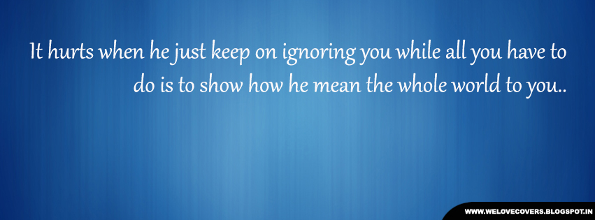 Keep ignoring you timeline cover | Love Quotes And Covers