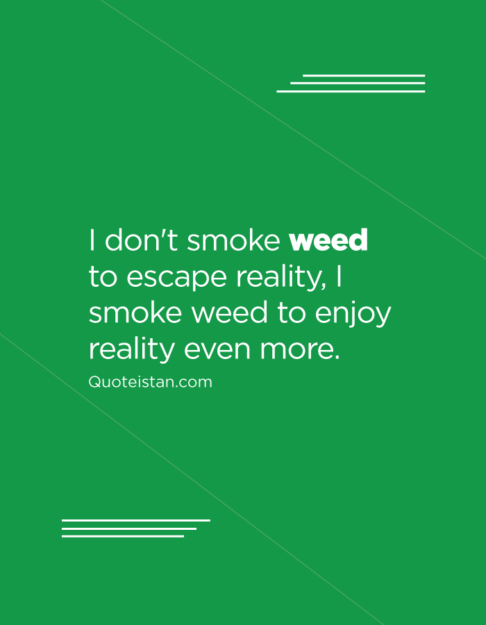 I don't smoke weed to escape reality, I smoke weed to enjoy reality even more.