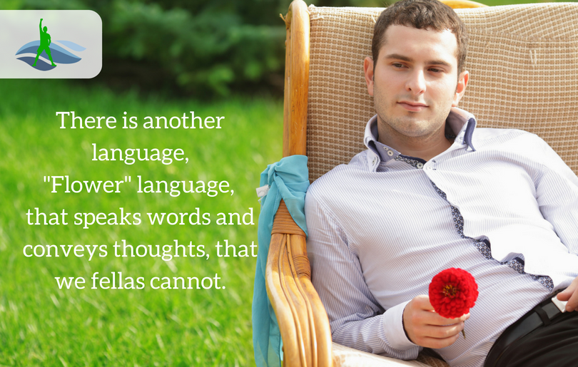 "There is another language,  ""Flower"" language, that speaks words and conveys thoughts, that we fellas cannot."