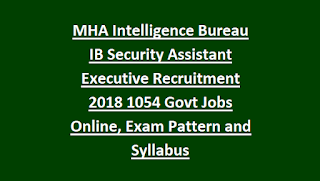 MHA Intelligence Bureau IB Security Assistant Executive Recruitment 2018 1054 Govt Jobs Online, Exam Pattern and Syllabus