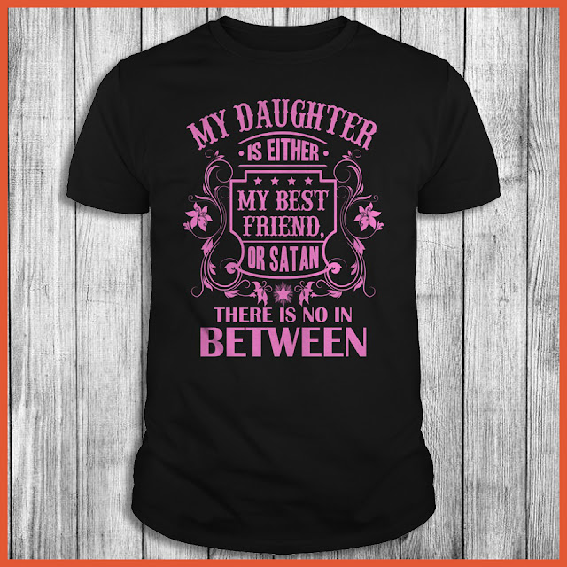 My Daughter Is Either My Best Friend Or Satan There Is No In Between Shirt