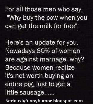 """For all those men who say, """"Why buy the cow when you can get the milk for free."""" Here's an update. Nowadays 80% of women are against marriage. Why? Because women realize it's not worth buying an entire pig, just to get a little sausage LOL"""