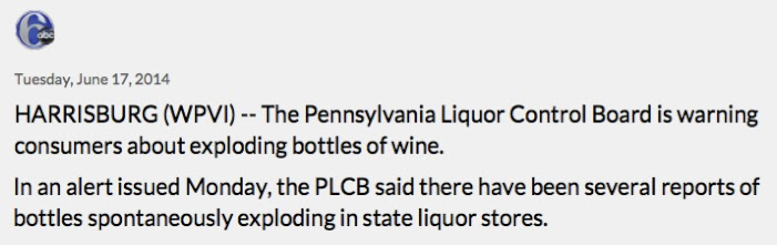 start of a news report from 6ABC on June 17th, 2014, reading 'Harrisburg (WPVI) -- The Pennsylvania Liquor Control Board is warning consumers about exploding bottles of wine. In an alert issued Monday, the PLCB said there have been several reports of bottles spontaneously exploding in state liquor stores.'
