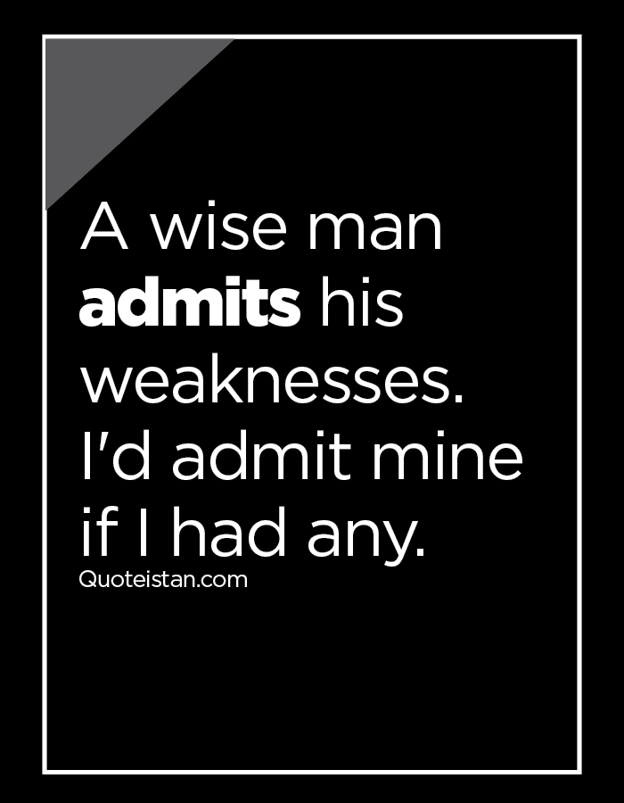 A wise man admits his weaknesses. I'd admit mine if I had any.