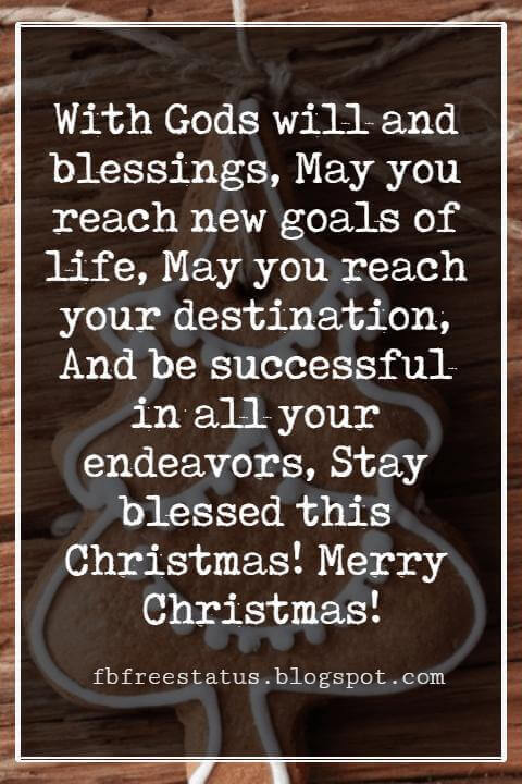 Merry Christmas Blessings, With Gods will and blessings, May you reach new goals of life, May you reach your destination, And be successful in all your endeavors, Stay blessed this Christmas! Merry Christmas!