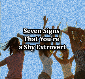Seven Signs That You're a Shy Extrovert