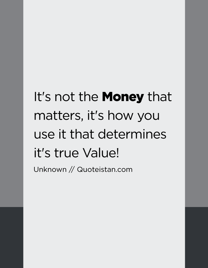 It's not the Money that matters, it's how you use it that determines it's true Value!