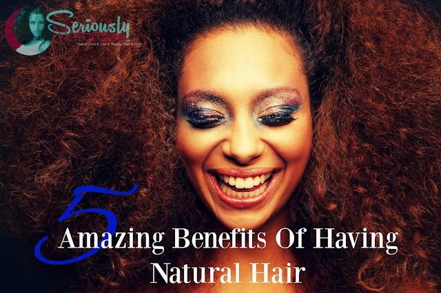 5 Amazing Benefits Of Having Natural Hair