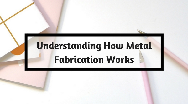 Understanding How Metal Fabrication Works