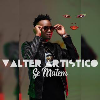 Valter Artistico - Se Matem (Afro Pop) [Download]