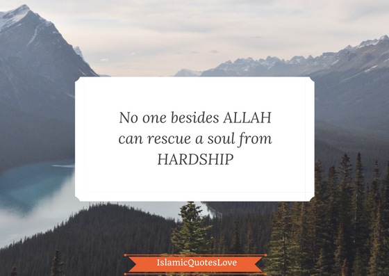 No one beside ALLAH can rescue  a soul from hardship.