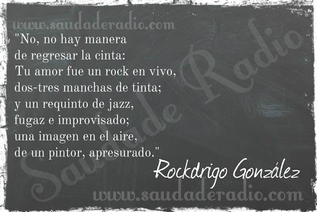 """""""No, no hay manera de regresar la cinta: Tu amor fue un rock en vivo, dos-tres manchas de tinta; y un requinto de jazz, fugaz e improvisado; una imagen en el aire, de un pintor, apresurado."""" Rockdrigo Gonzalez"""