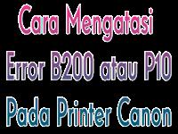 Cara Mengatasi Error B200 atau P10 Pada Printer Canon