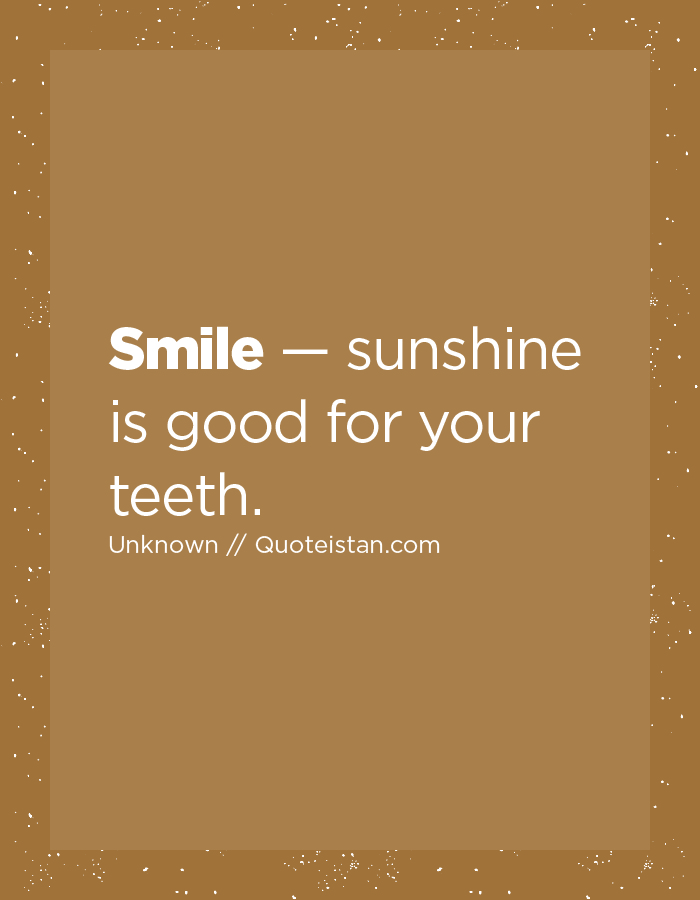 Smile — sunshine is good for your teeth.