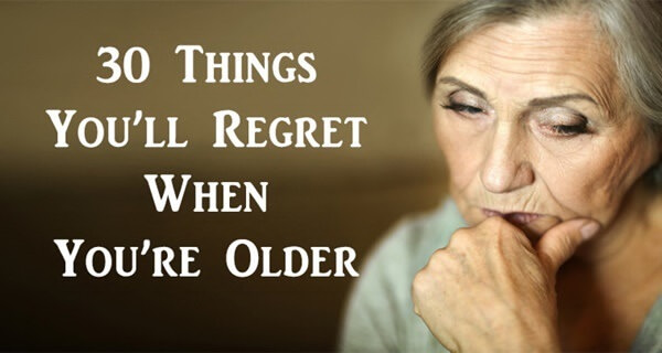 30 Things You'll Regret When You're Old