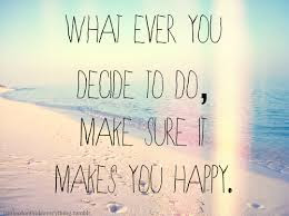 Quotes About Life And Happiness Tumblr: what ever you decide to do, make super it makes you  happy,
