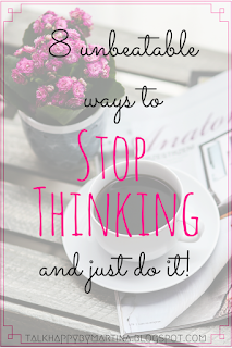 8 unbeatable ways to stop thinking and just do it