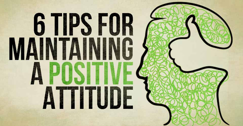 6 Tips For Maintaining A Positive Attitude