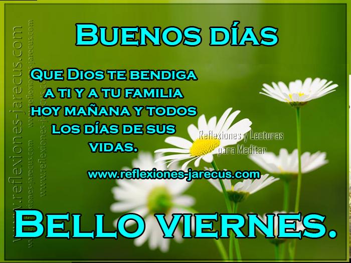 Buenos días, que Dios te bendiga a ti y a tu familia hoy mañana y todos los días de tu vida. Bello viernes