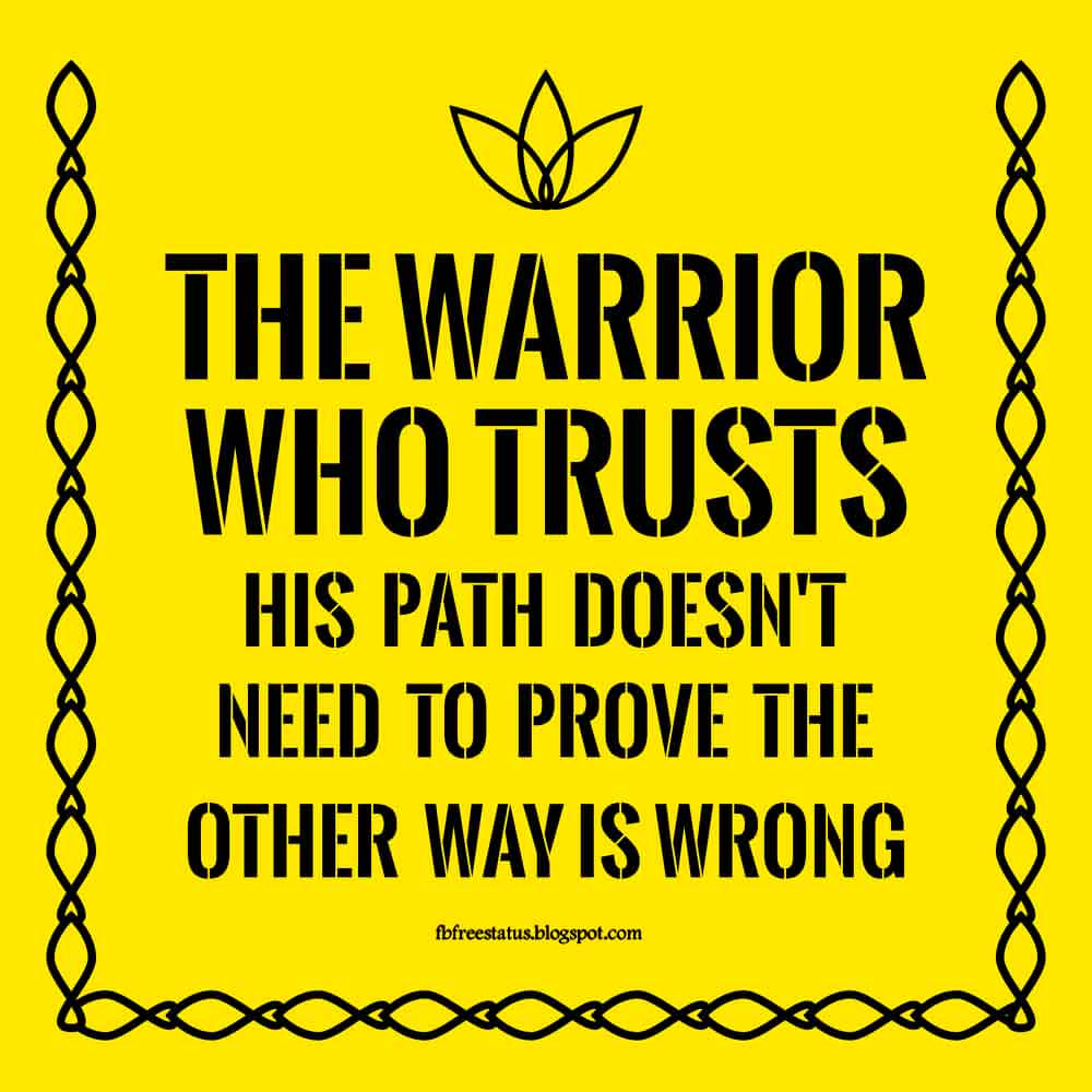 The warrior who trust his path doesn't  need to prove the other way is wrong.