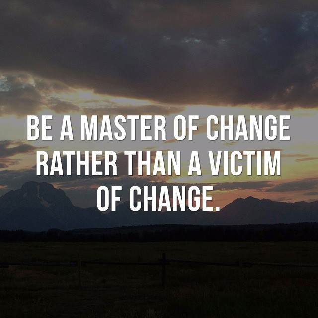 Be a master of change, rather than a victim of change. - Famous Quotes