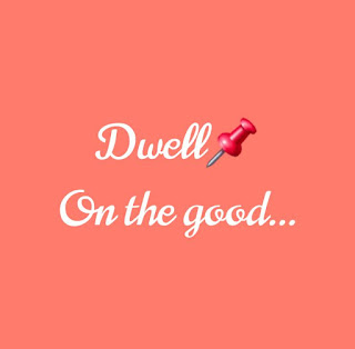 Dwell on the good