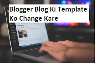 Blogger Blog Ki Template Ko Change Kare