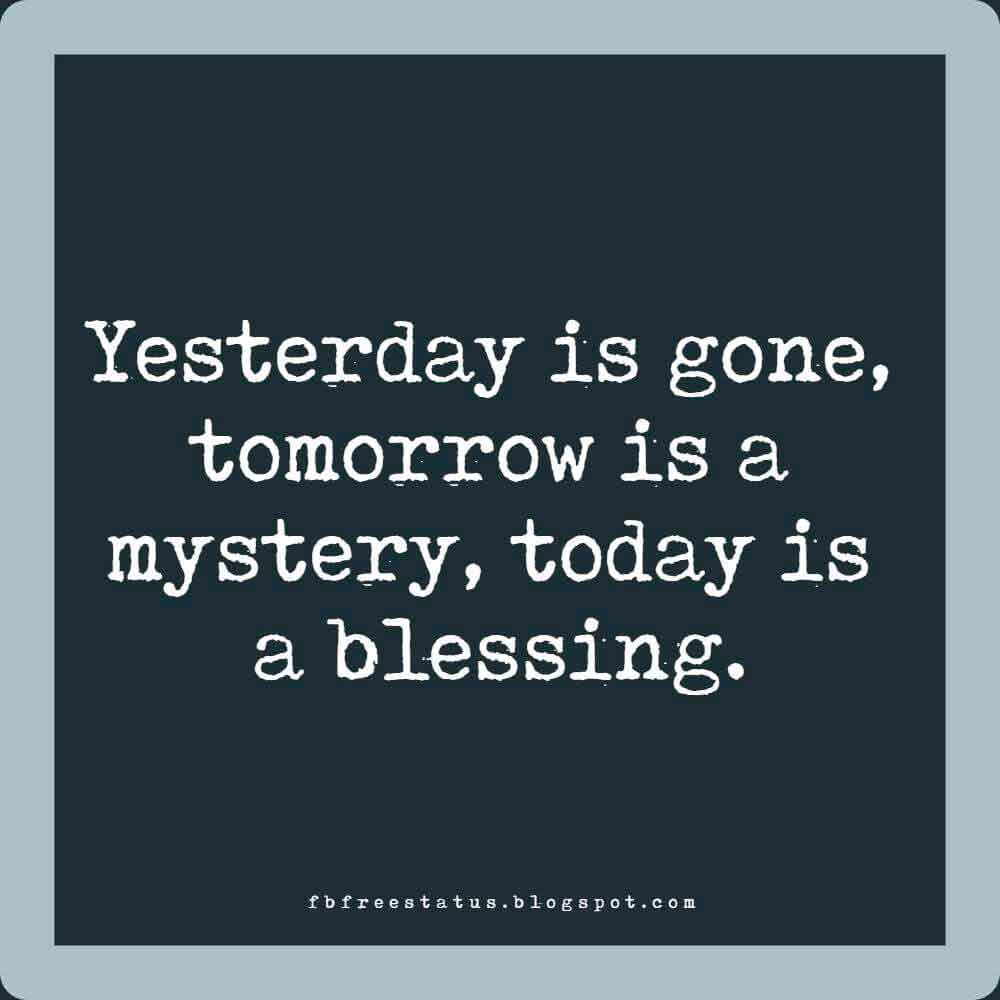 Yesterday is gone, tomorrow is a mystery, today is a blessing. Good Morning.