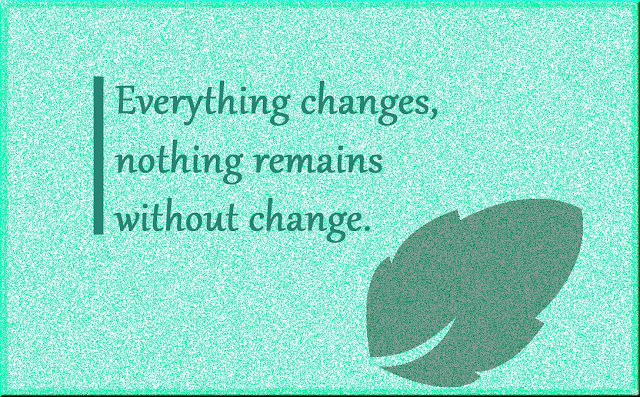 nothing remains without change Gautama Buddha thoughts