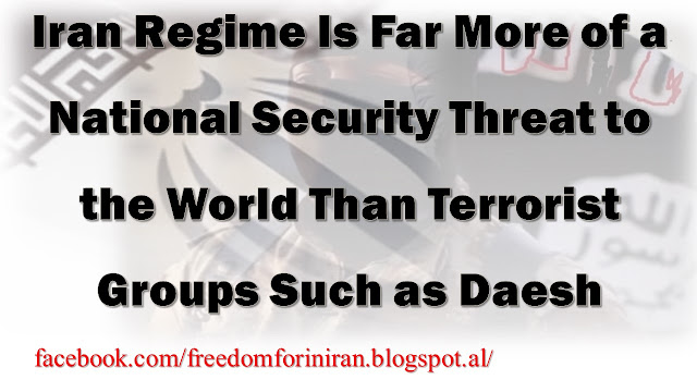 Iran Regime Is Far More of a National Security Threat to the World Than Terrorist Groups Such as Daesh