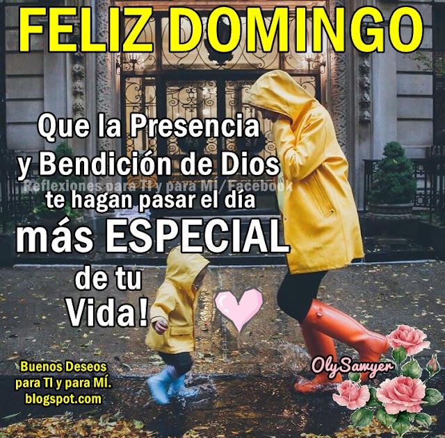 FELIZ DOMINGO Que la presencia y Bendición de Dios te haga pasar el día MÁS ESPECIAL de tu vida!