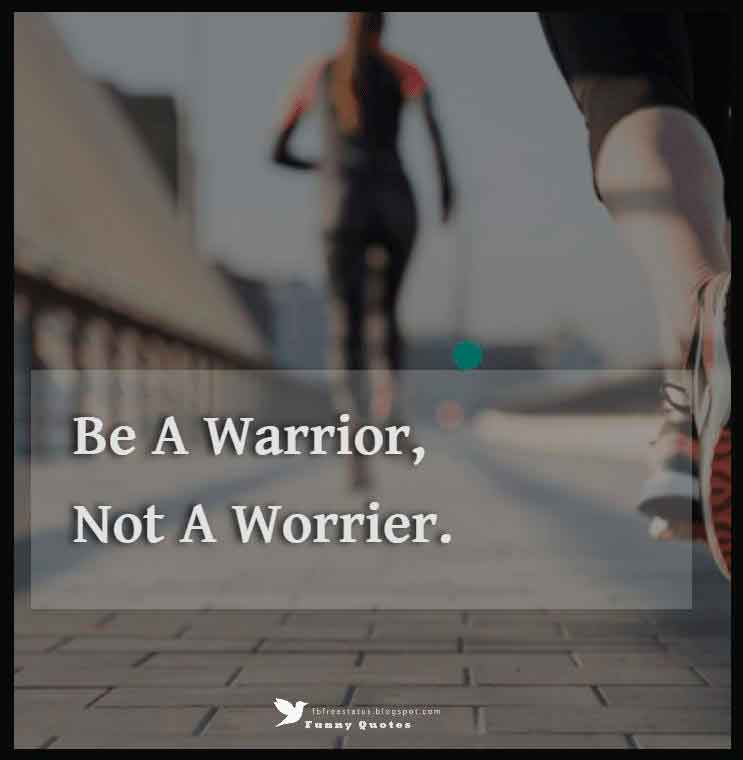 Be a warrior, not a worrier.