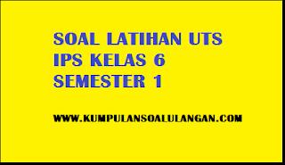 Download Soal Latihan UTS/ MID IPS Kelas 6 Semester 1/ Ganjil KTSP