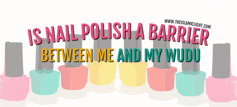 Is Nail Polish A Barrier Between Me and My Wudu? - The Islamic Light