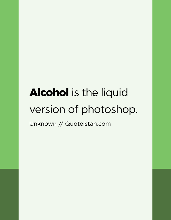 Alcohol is the liquid version of photoshop.