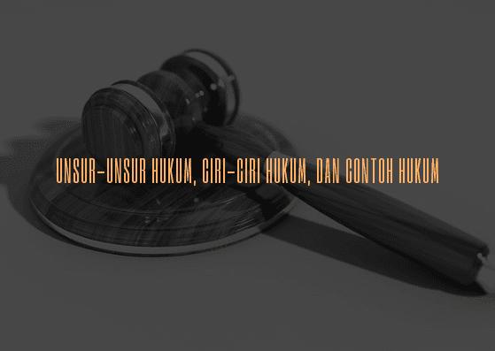 Jelaskan unsur unsur hukum, contoh hukum, sebutkan ciri ciri hukum