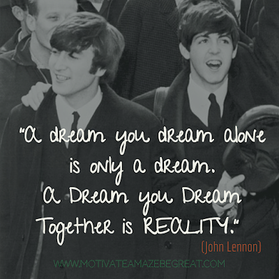 "Feature in the article: ""30 John Lennon Quotes About Life And Lessons To Inspire You"".  Quote: ""A dream you dream alone is only a dream. A dream you dream together is reality."""