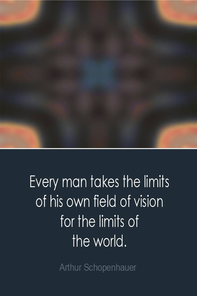 visual quote - image quotation: Every man takes the limits of his own field of vision for the limits of the world. - Arthur Schopenhauer