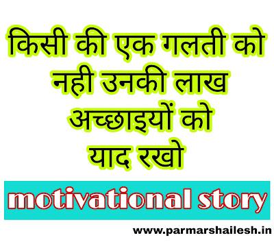 किसी की एक गलती को नही उनकी लाख अच्छाइयों को याद रखो motivational story