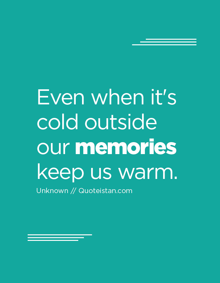 Even when it's cold outside our memories keep us warm.