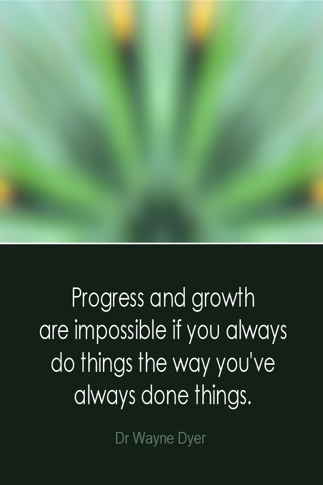 visual quote - image quotation: Progress and growth are impossible if you always do things the way you've done things. - Dr Wayne Dyer