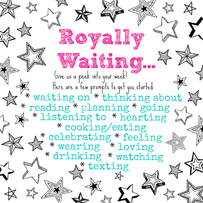Royally Waiting... a weekly peek into your week link-up
