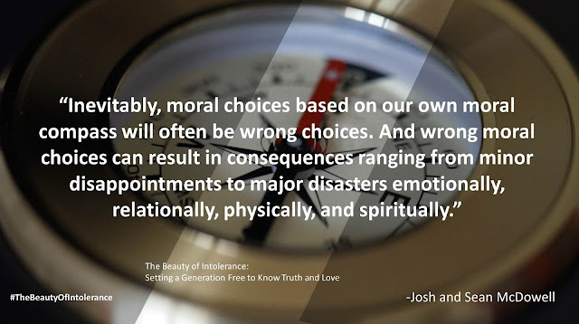 "Quote from ""The Beauty of Intolerance: Setting A Generation Free to Know Truth and Love"" by Josh McDowell and Sean McDowell: ""Inevitably, moral choices based on our own moral compass will often be wrong choices. And wrong moral choices can result in consequences ranging from minor disappointments to major disasters emotionally, relationally, physically, and spiritually."" #TheBeautyofIntolerance #Culture #Truth #Love #Politics #Christianity #Bible"