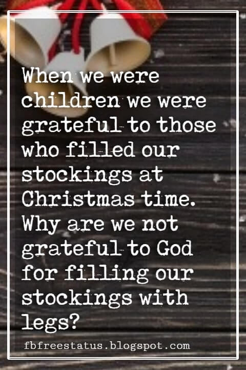 """Inspirational Christmas Quotes, """"When we were children we were grateful to those who filled our stockings at Christmas time. Why are we not grateful to God for filling our stockings with legs?"""" - G. K. Chesterton"""